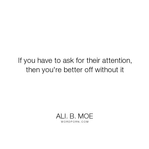 "Ali. B. Moe - ""If you have to ask for their attention, then you're better off without it"". relationships, relationship-quotes, people-quotes"
