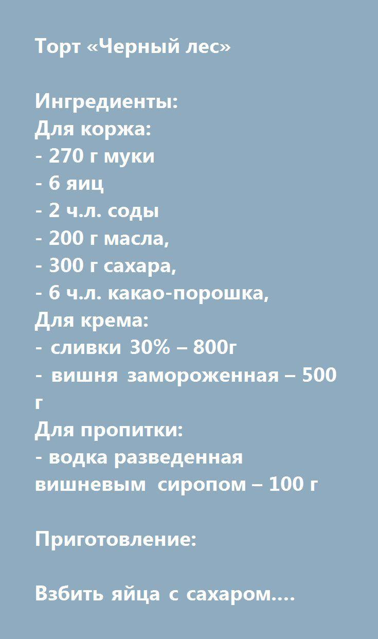 Еще больше рецептов здесь https://plus.google.com/116534260894270112373/posts  Торт «Черный лес»  Ингредиенты: Для коржа: - 270 г муки - 6 яиц - 2 ч.л. соды - 200 г масла, - 300 г сахара, - 6 ч.л. какао-порошка, Для крема: - сливки 30% – 800г - вишня замороженная – 500 г Для пропитки: - водка разведенная вишневым сиропом – 100 г  Приготовление:  Взбить яйца с сахаром. Добавить муку, разрыхлитель, какао (просеянные через сито) Добавить растопленное масло. Все хорошо перемешать. Разделить…