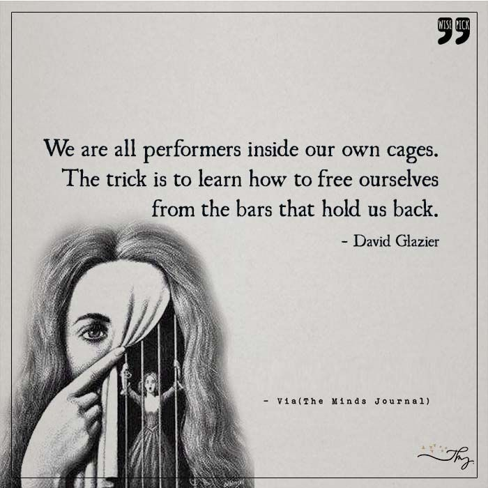 We all are performers inside our own cages - http://themindsjournal.com/we-all-are-performers-inside-our-own-cages/