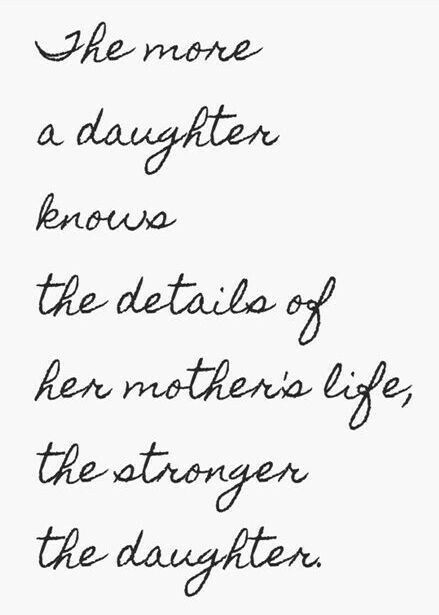 """The more a daughter knows the details of her mother's life, the stronger the daughter! """