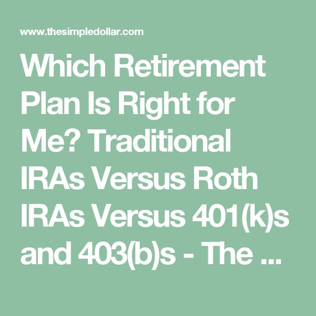 Which Retirement Plan Is Right for Me? Traditional IRAs Versus Roth IRAs Versus 401(k)s and 403(b)s - The Simple Dollar