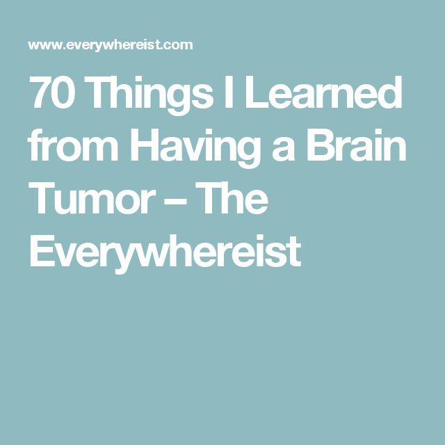 70 Things I Learned from Having a Brain Tumor – The Everywhereist