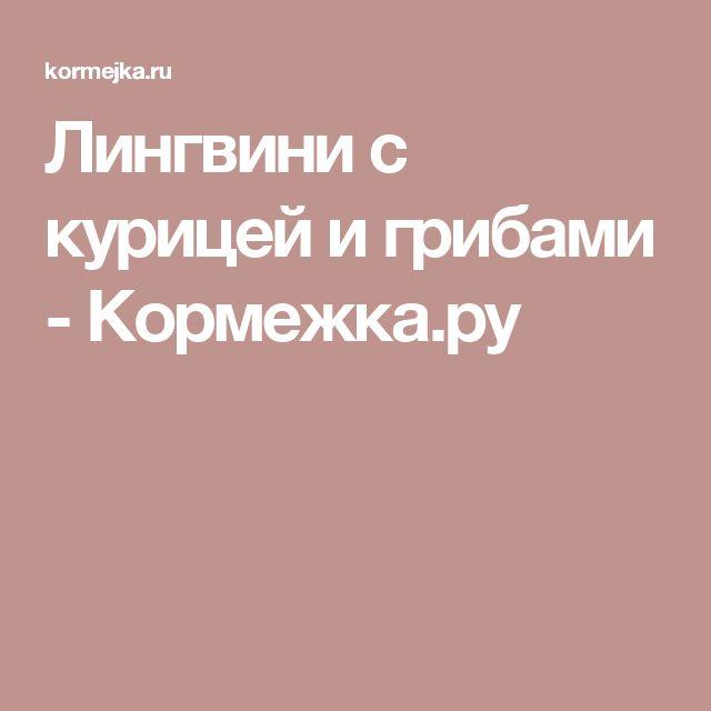 Лингвини с курицей и грибами - Кормежка.ру
