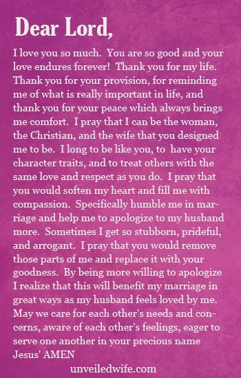 Prayer: Apologizing To My Husband --- Dear God, I love you so much.  You are so good and your love endures forever!  Thank you for my life.  Thank you for your provision, for reminding me of what is really important in life, and thank you for your peace which always brings me comfort.  I … Read More Here http://unveiledwife.com/prayer-of-the-day-apologizing-to-my-husband/