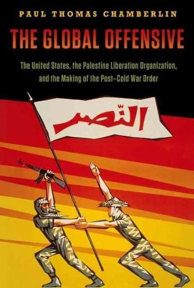The Global Offensive: The United States, the Palestine Liberation Organization, and the Making of the Post-Cold W...