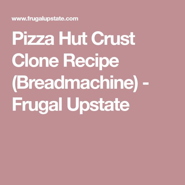 Pizza Hut Crust Clone Recipe (Breadmachine) - Frugal Upstate