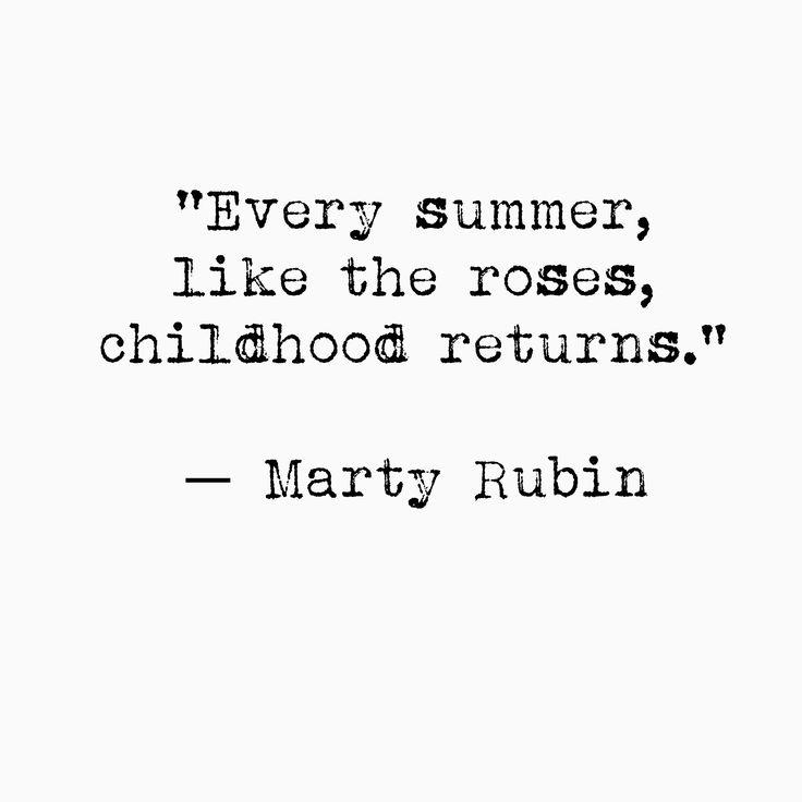 """Every summer, like the roses, childhood returns"" -Marty Rubin"