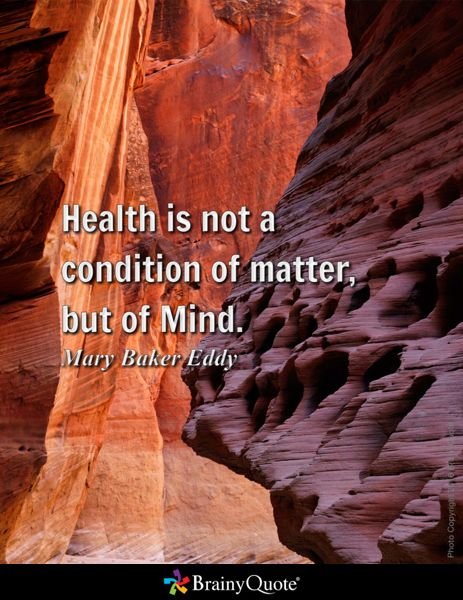Health is not a condition of matter, but of Mind. - Mary Baker Eddy