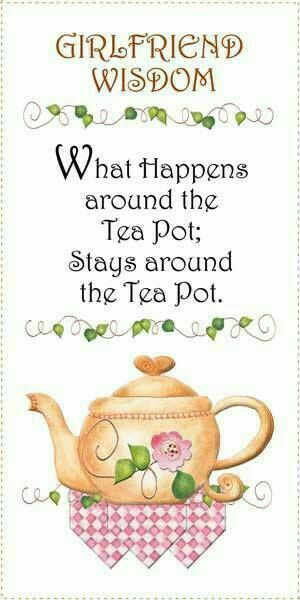 what happens around the teapot stays around the teapot.  Girl code.
