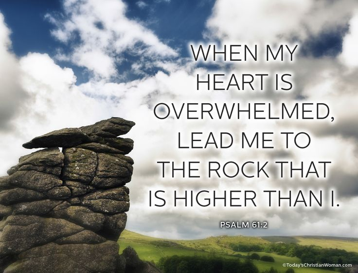 """When my heart is overwhelmed, lead me to the rock that is higher than I."" Psalm 61:2"