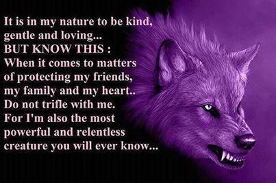 It is in my nature to be kind, gentle and loving... BUT KNOW THIS: When it comes to matters of protecting my friends, my family and my heart.. Do not trifle with me. For I'm the most powerful and relentless creature you will ever know...
