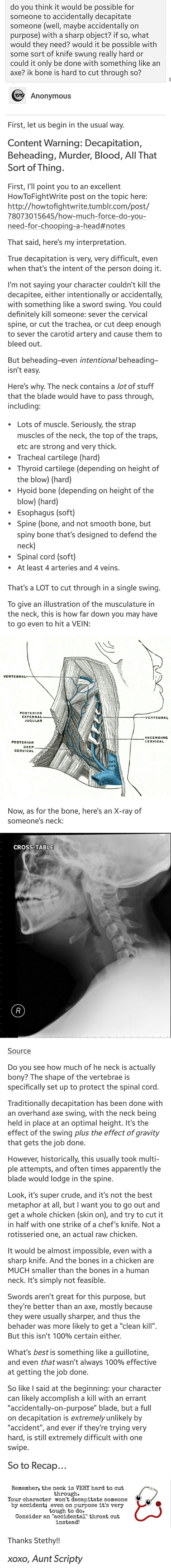 while this is true, its much more possible to accidentally INTERNALLY decapitate someone. with enough force, the skull can be removed from the spine. (literally just putting this out there for any writers)