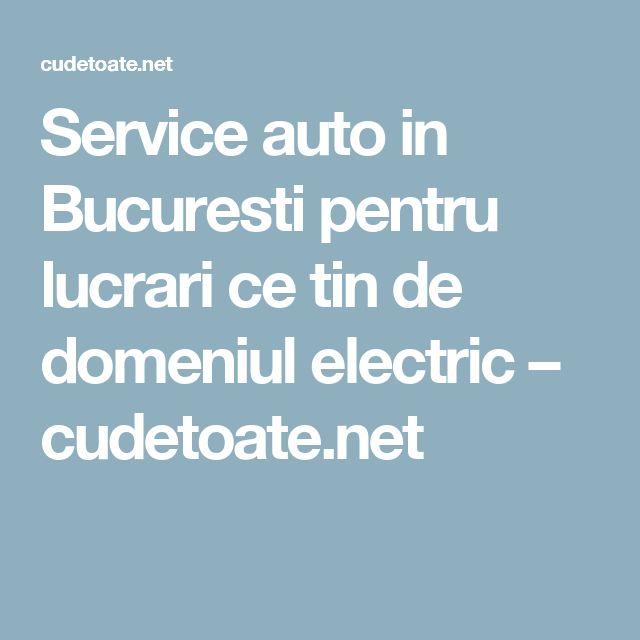 Service auto in Bucuresti pentru lucrari ce tin de domeniul electric – cudetoate.net