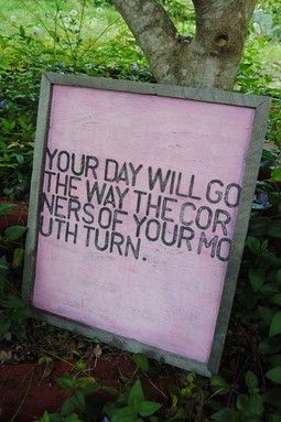 Your day will go the way the corners of your mouth turn.: Be Positive, Remember This, Daily Reminder, Little People, Cute Quotes, Front Doors, So True, True Stories, Mouths Turning