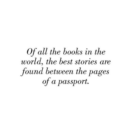 Of all the book in the world, the best stories are found between the pages of a passport
