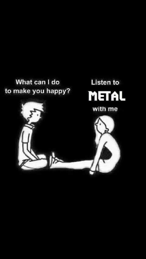 Listen to metal and I'll love you forever.