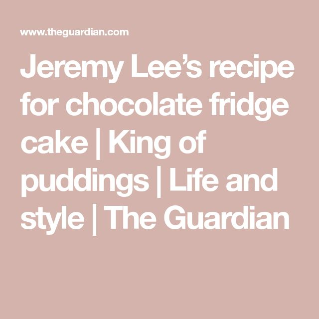 Jeremy Lee's recipe for chocolate fridge cake | King of puddings | Life and style | The Guardian