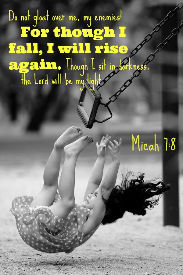 Micah 7:8 Do not gloat over me, my enemies! For though I fall, I will rise…