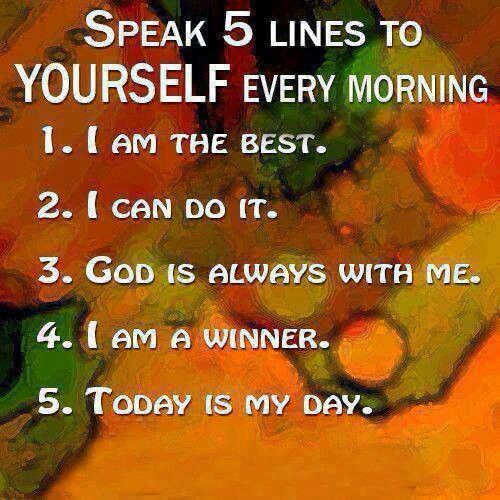 SPEAK 5 lines to Yourself every Morning: I am the BEST, I can DO IT, GOD is always with ME, I am a WINNER, TODAY, IS MY DAY.