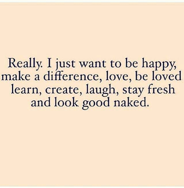 Really, I just want to be happy, make a difference. Love, be loved learn, create, laugh, stay fresh and look good naked. Working on all of them!e200216