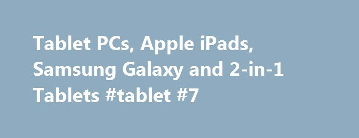 Tablet PCs, Apple iPads, Samsung Galaxy and 2-in-1 Tablets #tablet #7 http://tablet.remmont.com/tablet-pcs-apple-ipads-samsung-galaxy-and-2-in-1-tablets-tablet-7/  Tablet PCs A tablet PC is the happy medium between laptops and smartphones: they are light and portable while sporting a large screen great for work, play or multitasking. While shopping for a new tablet, keep factors like screen size and keyboard access in mind. The average tablet screen size is between seven and 11 […]