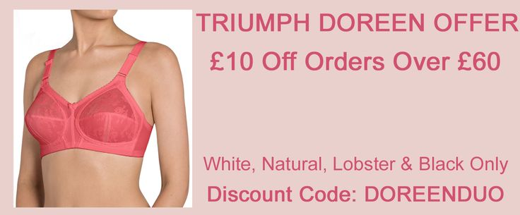 Triumph Doreen Bra Offer - £10 off orders over £60, in white, natural, lobster and black only. Use Discount code:DOREENDUO.