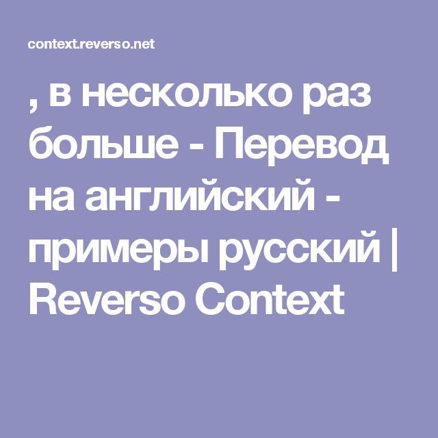 , в несколько раз больше - Перевод на английский - примеры русский | Reverso Context