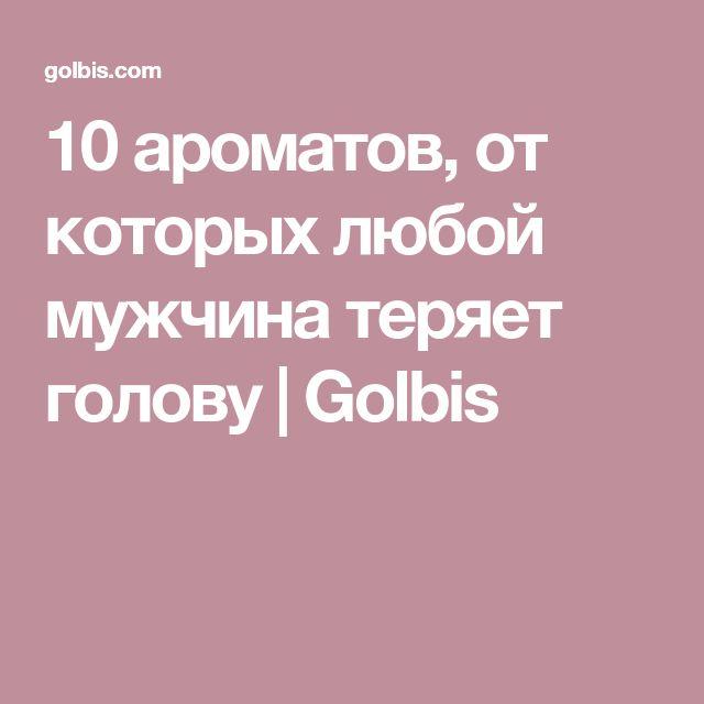 10 ароматов, от которых любой мужчина теряет голову | Golbis
