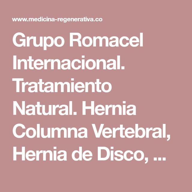 Grupo Romacel Internacional. Tratamiento Natural. Hernia Columna Vertebral, Hernia de Disco, Hernia Discal, Artritis, Osteoartritis, Artrosis, Osteoporosis, Osteopenia, Ciática, Lumbalgia, entre otras