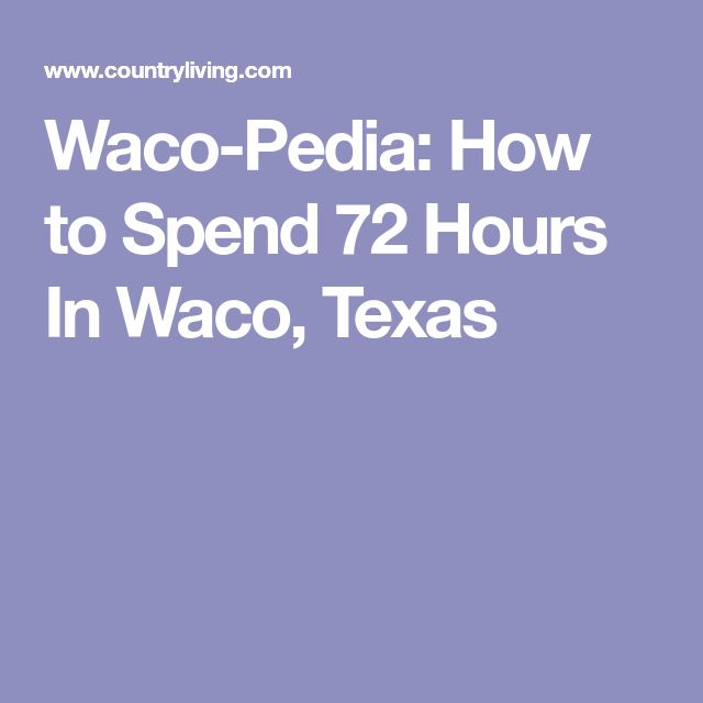 Waco-Pedia: How to Spend 72 Hours In Waco, Texas