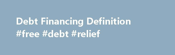 Debt Financing Definition #free #debt #relief http://debt.nef2.com/debt-financing-definition-free-debt-relief/  #debt financing # Debt Financing What is 'Debt Financing' Debt financing occurs when a firm raises money for working capital or capital expenditures by selling bonds, bills or notes to individuals and/or institutional investors. In return for lending the money, the individuals or institutions become creditors and receive a promise the principal and interest on the debt will be…