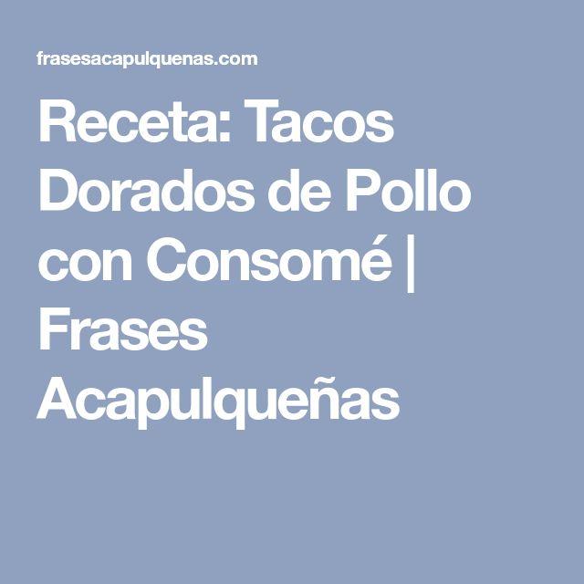 Receta: Tacos Dorados de Pollo con Consomé | Frases Acapulqueñas