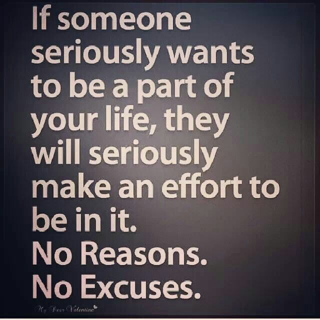If someone seriously wants to be a part of your life, they will seriously make an effort to be in it. No reasons. No excuses.