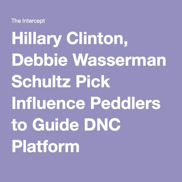 Hillary Clinton, Debbie Wasserman Schultz Pick Influence Peddlers to Guide DNC Platform