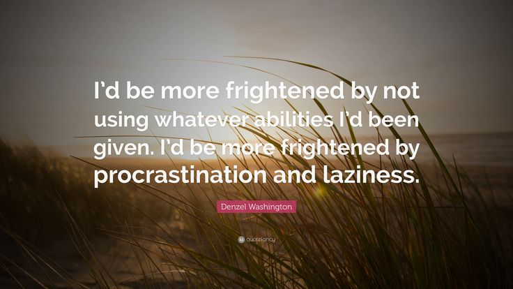 Image result for 'I'd be more frightened.. by not using whatever abilities I'd been given. I'd be more frightened by procrastination..and laziness.'