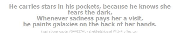 He carries stars in his pockets, because he knows she fears the dark. Whenever sadness pays her a visit, he paints galaxies on the back of her hands.  - Witty Profiles Quote 6448274 http://wittyprofiles.com/q/6448274