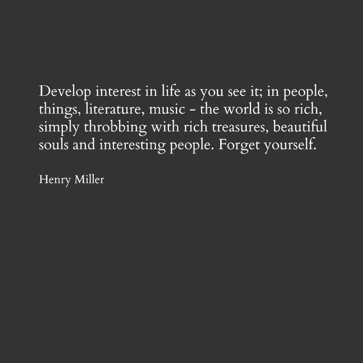 """Develop interest in life as you see it; in people, things, literature, music - the world is so rich, simply throbbing with rich treasures, beautiful souls, and interesting people.  Forget yourself"" - Henry Miller"