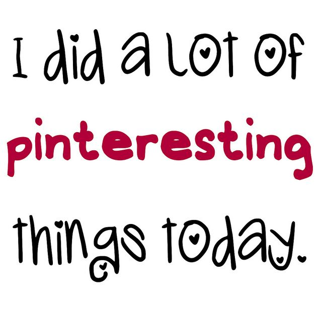 I did a lot of pinteresting things today =)