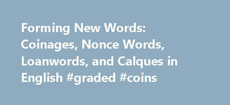 """Forming New Words: Coinages, Nonce Words, Loanwords, and Calques in English #graded #coins http://coin.remmont.com/forming-new-words-coinages-nonce-words-loanwords-and-calques-in-english-graded-coins/  #coinage # Nonce Words Nonce words are new words formed through any number of word formation processes with the resulting word meeting a lexical need that is not expected to recur. Nonce words are created for the nonce, the term for the nonce meaning """"for a single occasion."""" For example, the…"""