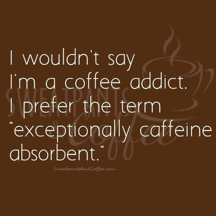 """""""I Wouldn't Say I'm a Coffee Addict.  I Prefer the Term Exceptionally Caffeine Absorbent"""" (**NO LINK, just photo**)"""