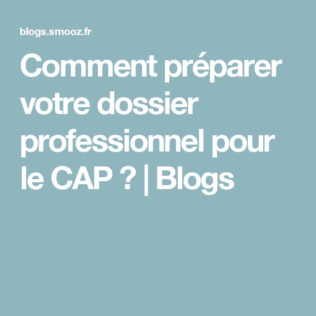 Comment préparer votre dossier professionnel pour le CAP ? | Blogs