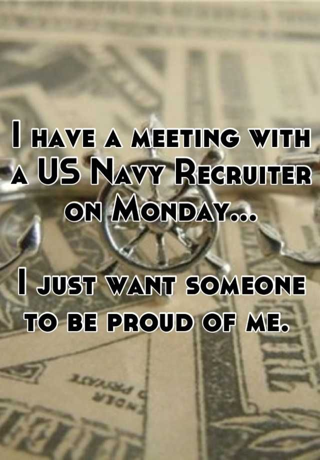 I have a meeting with a US Navy Recruiter on Monday...   I just want someone to be proud of me.