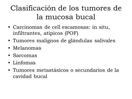 Clasificación de los tumores de la mucosa bucal Carcinomas de cell escamosas: in situ, infiltrantes, atípicos (POF) Tumores malignos de glándulas salivales.