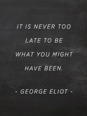 it's never too late. george eliot.