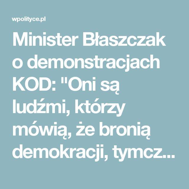 """Minister Błaszczak o demonstracjach KOD:  """"Oni są ludźmi, którzy mówią, że bronią demokracji, tymczasem ograniczają prawa innych"""" .."""
