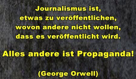 Journalismus ist, etwas zu veröffentlichen, wovon andere nicht wollen, dass es veröffentlicht wird. Alles andere ist Propaganda!