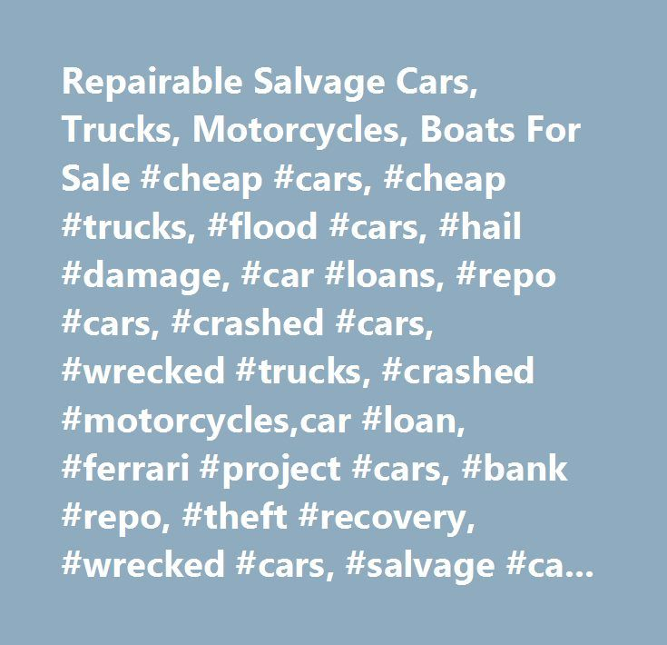 Repairable Salvage Cars, Trucks, Motorcycles, Boats For Sale #cheap #cars, #cheap #trucks, #flood #cars, #hail #damage, #car #loans, #repo #cars, #crashed #cars, #wrecked #trucks, #crashed #motorcycles,car #loan, #ferrari #project #cars, #bank #repo, #theft #recovery, #wrecked #cars, #salvage #cars, #salvage #auctions, #buying #wrecked #cars, #used #cars #for #sale, #used #trucks, #flood #cars, #wrecked #motorcycles, #wrecked #trucks, #rebuildable #motorcycles, #crashed #motorcycles…