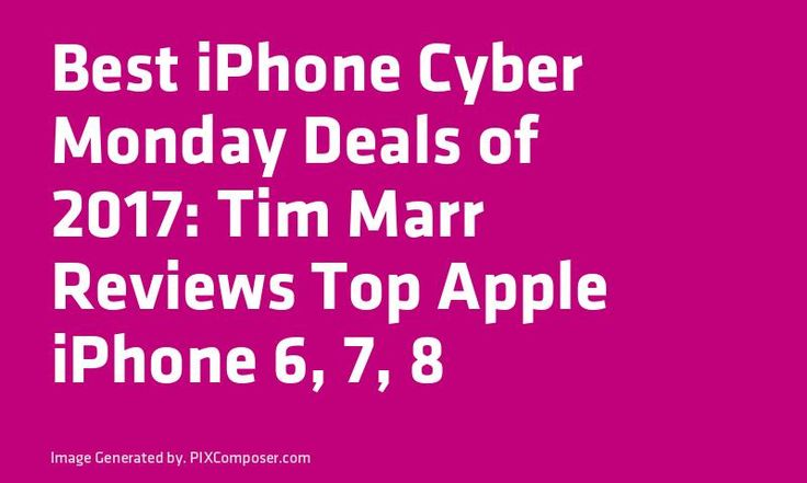 Best #iPhone Cyber Monday Deals of 2017: Tim Marr #Reviews Top #Apple #iPhone 6 7 8 & X #Smartphone Deals