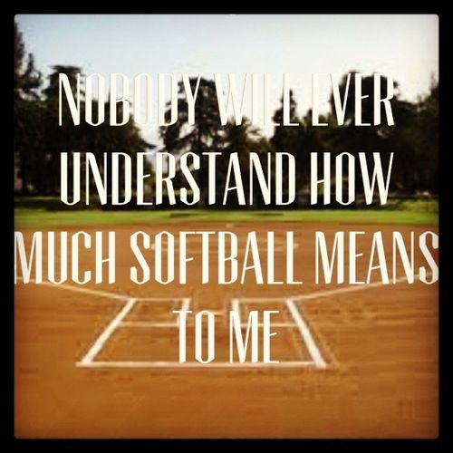 Nobody will ever understand how much softball means to me.