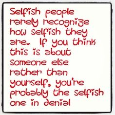 Selfish people.
